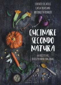 Cucinare secondo natura. 140 ricette veg divise per menu stagionali